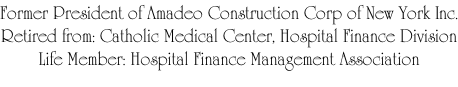 Former President of Amadeo Construction Corp of New York Inc. Retired from: Catholic Medical Center, Hospital Finance Division Life Member: Hospital Finance Management Association